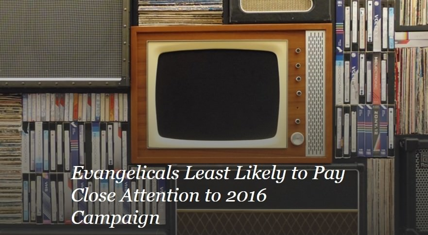 Evangelicals Least Likely to Pay Close Attention to 2016 Campaign